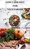 THE LOW CARB DIET FOR VEGETARIAN: Everything You Need To Know And Getting Started On a Low Carb Diet For Vegan And Vegetarian