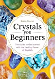 Crystals for Beginners: The Guide to Get Started with the Healing Power of...