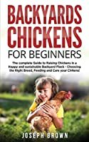 Backyards Chickens For Beginners: The Complete Guide To Raising Chickens In A Happy And Sustainable Backyard Flock - Choosing The Right Breed, Feeding And Care Your Chikens!