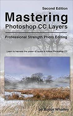 Mastering Photoshop CC Layers: Professional Strength Photo Editing