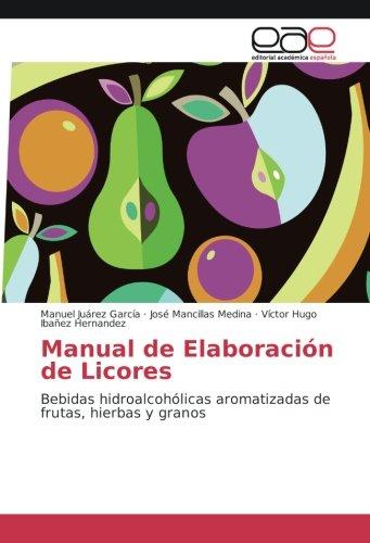 Manual de Elaboración de Licores: Bebidas hidroalcohólicas aromatizadas de frutas, hierbas y...