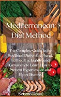 Mediterranean Diet Method: The Complete Guide to the Healthiest Diet on the Planet. Eat healthy, Lightly, and Genuinely to Learn How to Prevent Hypertension and Heart Disease.
