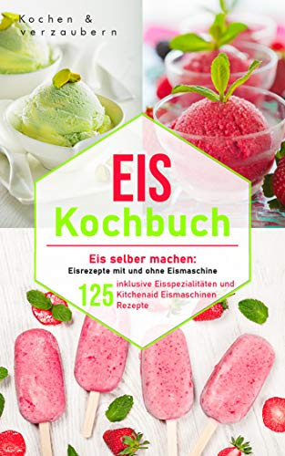 Eis Kochbuch: Eis selber machen: 125 Eisrezepte mit und ohne Eismaschine inklusive Eisspezialitäten und Kitchenaid Eismaschinen Rezepte (inklusive veganen und laktosefreien Eis)