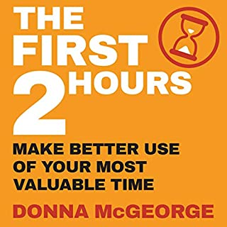 The First Two Hours     Make Better Use of Your Most Valuable Time              Written by:                                                                                                                                 Donna McGeorge                               Narrated by:                                                                                                                                 Donna McGeorge                      Length: 2 hrs and 27 mins     Not rated yet     Overall 0.0
