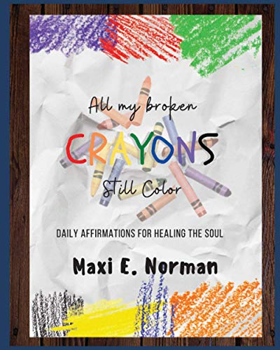 ALL MY BROKEN CRAYONS STILL COLOR: DAILY AFFIRMATIONS FOR HEALING THE SOUL