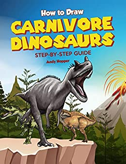 How to Draw Carnivore Dinosaurs Step-by-Step Guide: Best Carnivore Dinosaur Drawing Book for You and Your Kids by [Andy Hopper]