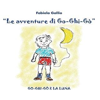 Go-Ghi-Gò e la luna                   Di:                                                                                                                                 Fabiola Gallio                               Letto da:                                                                                                                                 Francesca                      Durata:  11 min     5 recensioni     Totali 4,6