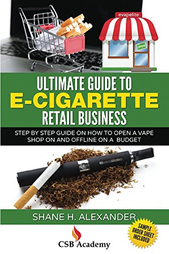 Ultimate Guide to E-Cigarette Retail Business: Step By Step Guide On How To Open a Vape Shop On and Offline On a Budget