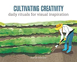 Cultivating Creativity: Daily Rituals for Visual Inspiration by [Maria Fabrizio]