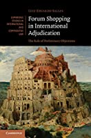 Forum Shopping in International Adjudication: The Role of Preliminary Objections (Cambridge Studies in International and Comparative Law, Series Number 105)