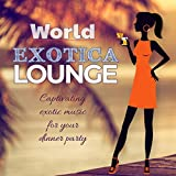 World Exotica Lounge Captivating Exotic Music For Your Dinner Party
