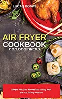 Air Fryer Cookbook for Beginners: Simple Recipes for Healthy Eating with the Air Baking Method