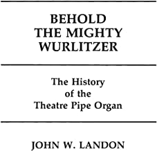 Behold the Mighty Wurlitzer: The History of the Theatre Pipe Organ (Contributions to the Study of Popular Culture)