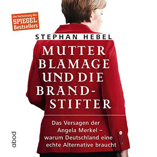 Mutter Blamage und die Brandstifter: Das Versagen der Angela Merkel - warum Deutschland eine echte Alternative braucht Titelbild