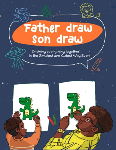Father Draw Son Draw: A Step by step Easy Drawing Guide Book for Father and Son to Draw Vehicles , Animals, People and Things (Drawing Together)
