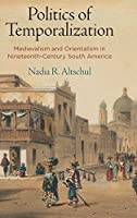 Politics of Temporalization: Medievalism and Orientalism in Nineteenth-century South America