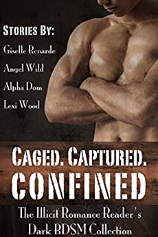Caged. Captured. Confined.: The Illicit Romance Reader's Dark BDSM Collection by [Giselle Renarde, Angel Wild, Alpha Dom, Lexi Wood]