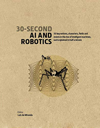 30-Second AI & Robotics:50 key notions, fields, and events in the rise of intelligent machines, each explained in half a minute (30 Second) (English Edition)
