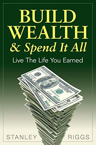 Build Wealth & Spend It All: Enjoy The Life You Earned