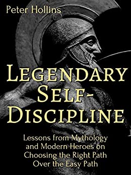 Legendary Self-Discipline: Lessons from Mythology and Modern Heroes on Choosing the Right Path Over the Easy Path (Live a Disciplined Life Book 6) by [Peter Hollins]