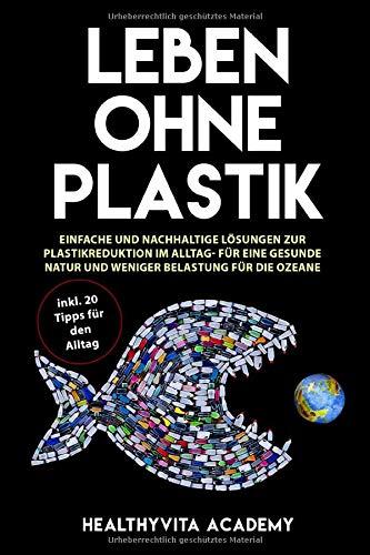 Leben ohne Plastik: Einfache und nachhaltige Lösungen zur Plastikreduktion im Alltag - für eine gesunde Natur und weniger Belastung für die Ozeane