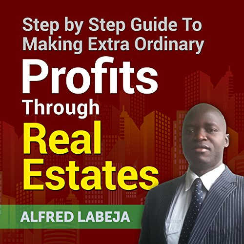 Step by Step Guide to Making Extraordinary Profits Through Real Estates audiobook cover art