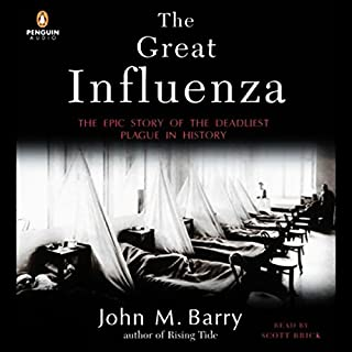 The Great Influenza     The Epic Story of the Deadliest Plague in History              Written by:                                                                                                                                 John M. Barry                               Narrated by:                                                                                                                                 Scott Brick                      Length: 19 hrs and 26 mins     4 ratings     Overall 5.0