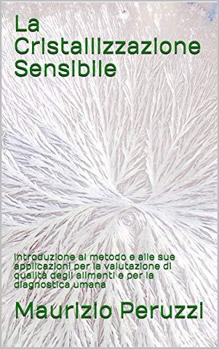 La Cristallizzazione Sensibile: Introduzione al metodo e alle sue applicazioni per la valutazione di qualità degli alimenti e per la diagnostica umana (Italian Edition)