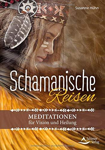 Schamanische Reisen: Meditationen für Vision und Heilung
