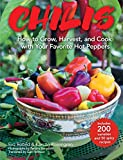 Chilis: How to Grow, Harvest, and Cook with Your Favorite Hot Peppers, with 200 Varieties and 50...