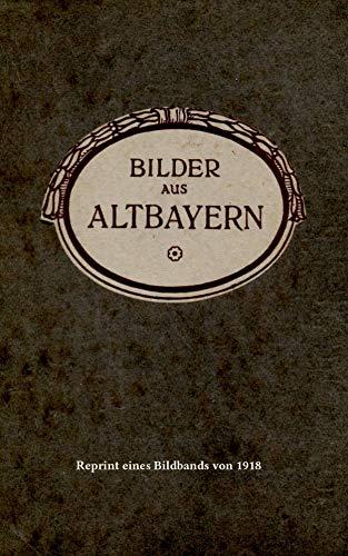 Bilder aus Altbayern: Reprint eines Bildbands von 1918 (German Edition)
