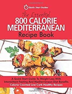 The Essential 800 Calorie Mediterranean Recipe Book: A Quick Start Guide To Weight Loss With Intermittent Fasting And Medi...