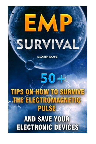 EMP Survival: 50+ Tips on How To Survive The Electromagnetic Pulse And Save Your Electronic Devices: (EMP Survival, EMP Survival books, EMP Survival ... Survival, How to survive anything) (Volume 1)