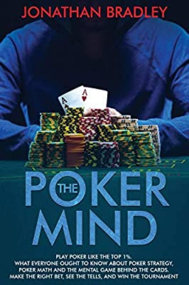 The Poker Mind: Play Poker Like the Top 1%. What Everyone Ought to Know About Poker Strategy, Poker Math and the Mental Game Behind the Cards. Make the Right Bet, See the Tells, and Win the Tournament