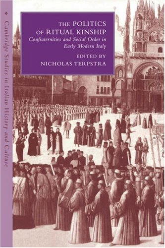 The Politics of Ritual Kinship: Confraternities and Social Order in Early Modern Italy (Cambridge Studies in Italian History and Culture)