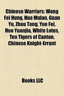 Chinese Warriors: Wong Fei Hung, Hua Mulan, Guan Yu, Zhou Tong, Yue Fei, Huo Yuanjia, White Lotus, Ten Tigers of Canton, C...