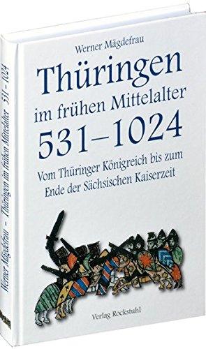 Thüringen im frühen Mittelalter 531-1024 [Band 1 von 6]: Vom Thüringer Königreich bis zum Ende der Sächsischen Kaiserzeit