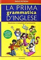 La prima grammatica d'inglese. Illustrata e completa di pronuncia
