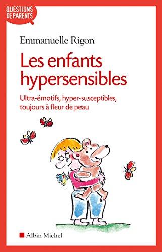 Les Enfants hypersensibles: Ultra-émotifs, hyper-susceptibles, toujours à fleur de peau (Questions...