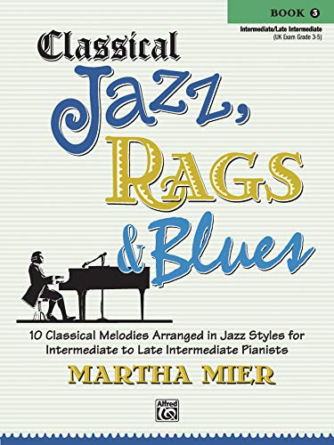 Classical Jazz, Rags & Blues (Buch 3): 10 Classical Melodies Arranged in Jazz Styles for Intermediate to Late Intermediate Pianists