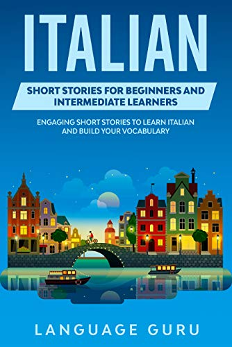 Italian Short Stories for Beginners and Intermediate Learners: Engaging Short Stories to Learn Italian and Build Your Vocabulary