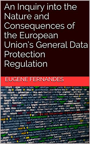 An Inquiry into the Nature and Consequences of the European Union's General Data Protection Regulation (English Edition)