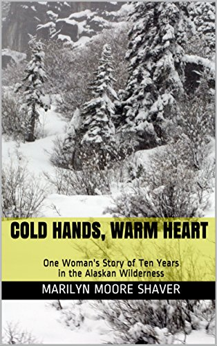 Cold Hands, Warm Heart: One Woman's Story of Ten Years in the Alaskan Wilderness by [Marilyn Moore Shaver]