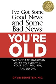 I've Got Some Good News and Some Bad News: YOU'RE OLD: Tales of a Geriatrician, What to expect in your 60's, 70's, 80's, and Beyond