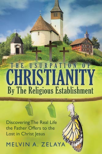 The Usurpation Of Christianity By The Religious Establishment: Discovering the Real Life that God Offers to the Lost in Christ Jesus