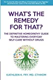 What's The Remedy For That?: The Definitive Homeopathy Guide to Mastering...