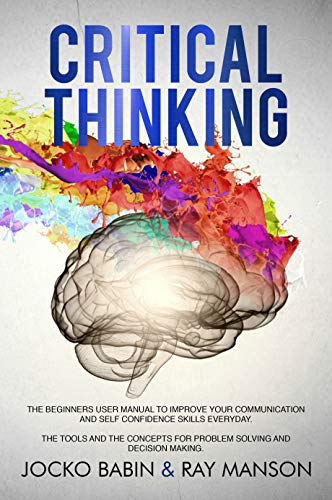 Critical Thinking: The Beginners User Manual to Improve Your Communication and Self Confidence...