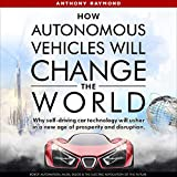 How Autonomous Vehicles Will Change the World: Why Self-Driving Car Technology Will Usher in a New Age of Prosperity and Disruption. Robot Automation, Musk, Bezos & the Electric Revolution of the Future