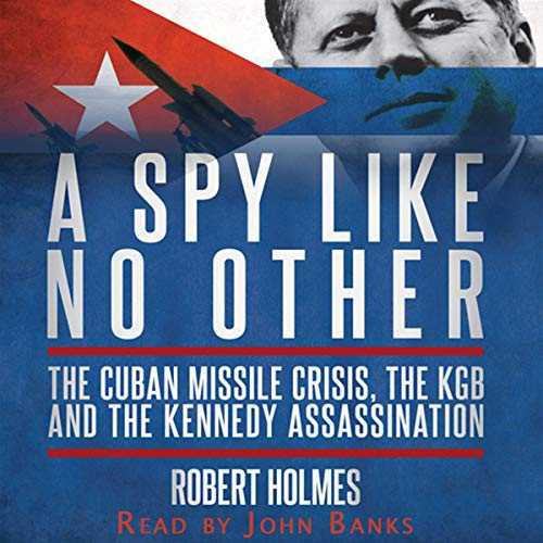 A Spy Like No Other     The Cuban Missile Crisis, The KGB And The Kennedy Assassination              By:                                                                                                                                 Robert Holmes                               Narrated by:                                                                                                                                 John Banks                      Length: 8 hrs and 37 mins     Not rated yet     Overall 0.0