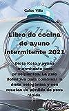 Libro de cocina de ayuno intermitente 2021: Dieta Keto y ayuno intermitente para principiantes. La guía definitiva para combinar la dieta cetogénica y con recetas de pérdida de peso rápida.